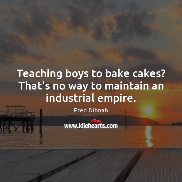 Image, Teaching boys to bake cakes? That's no way to maintain an industrial empire.