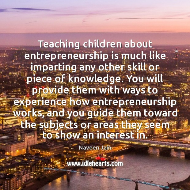 Teaching children about entrepreneurship is much like imparting any other skill or Entrepreneurship Quotes Image