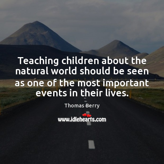 Teaching children about the natural world should be seen as one of Thomas Berry Picture Quote