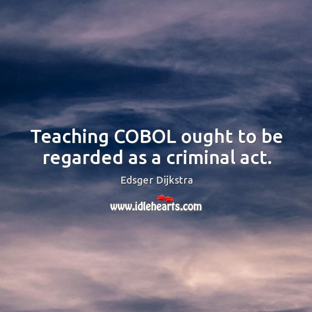 Teaching COBOL ought to be regarded as a criminal act. Edsger Dijkstra Picture Quote