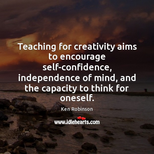 Teaching for creativity aims to encourage self-confidence, independence of mind, and the Ken Robinson Picture Quote