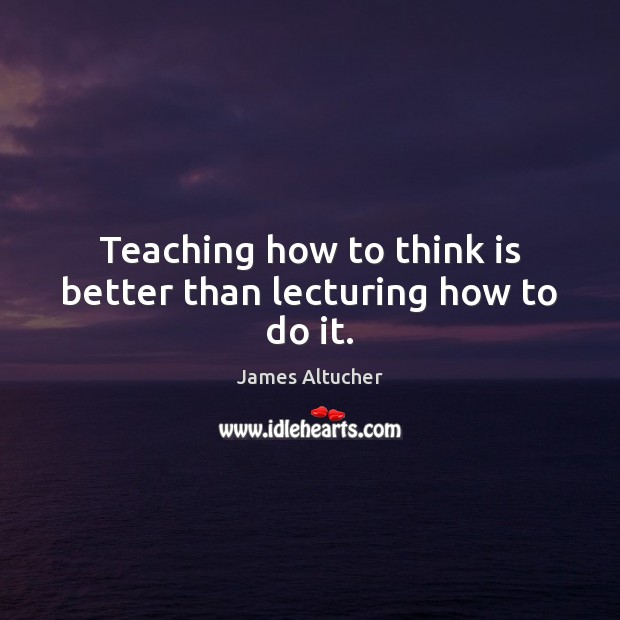 Teaching how to think is better than lecturing how to do it. James Altucher Picture Quote