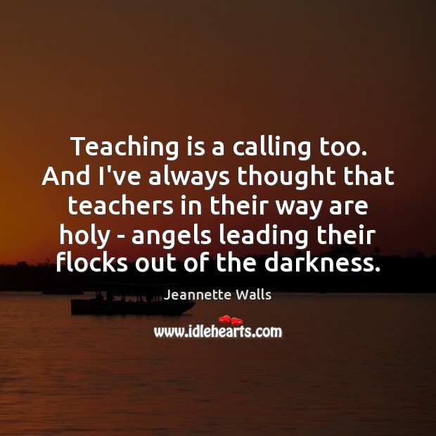 Teaching is a calling too. And I've always thought that teachers in Teaching Quotes Image