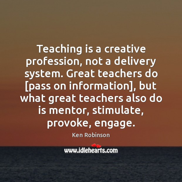 Teaching is a creative profession, not a delivery system. Great teachers do [ Ken Robinson Picture Quote