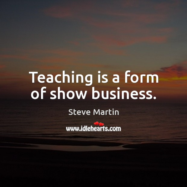 Teaching is a form of show business. Teaching Quotes Image