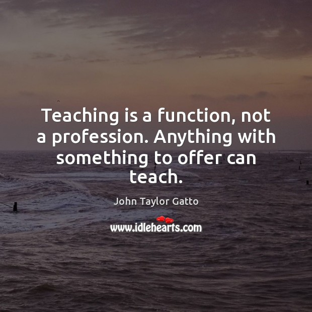 Teaching is a function, not a profession. Anything with something to offer can teach. John Taylor Gatto Picture Quote