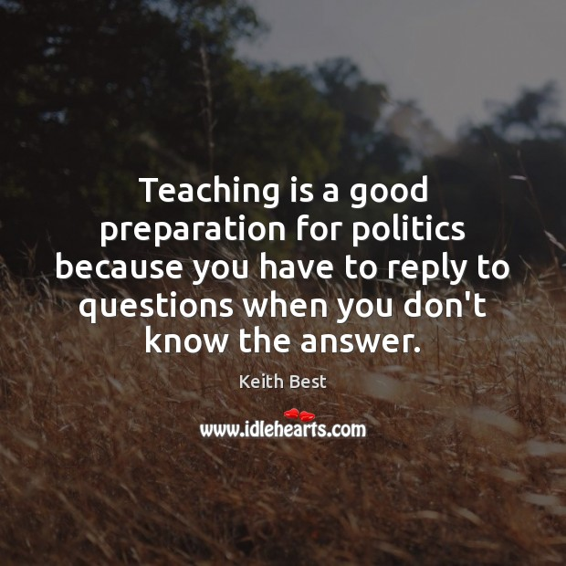 Teaching is a good preparation for politics because you have to reply Politics Quotes Image