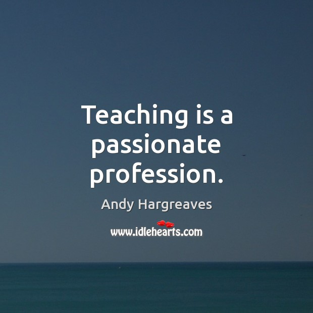 Teaching is a passionate profession. Teaching Quotes Image