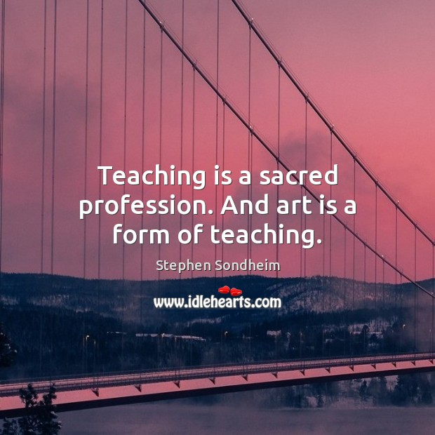 Teaching is a sacred profession. And art is a form of teaching. Teaching Quotes Image