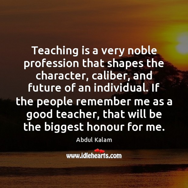 Teaching is a very noble profession that shapes the character, caliber, and Image