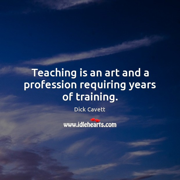 Teaching is an art and a profession requiring years of training. Dick Cavett Picture Quote