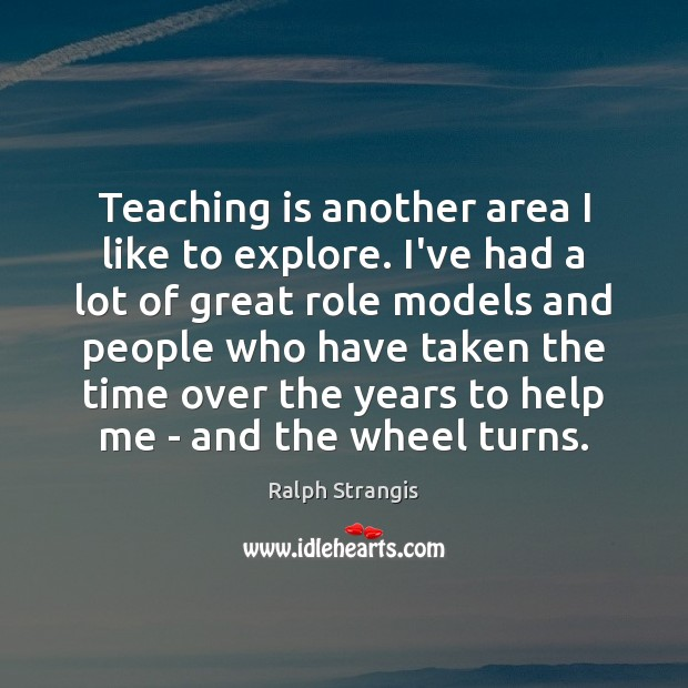 Teaching is another area I like to explore. I've had a lot Ralph Strangis Picture Quote