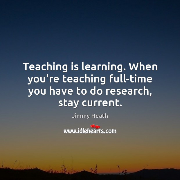 Teaching is learning. When you're teaching full-time you have to do research, Teaching Quotes Image