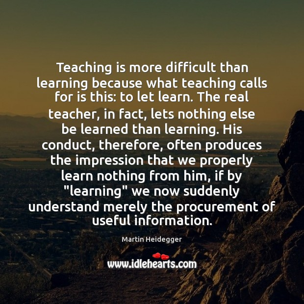 Teaching is more difficult than learning because what teaching calls for is Martin Heidegger Picture Quote