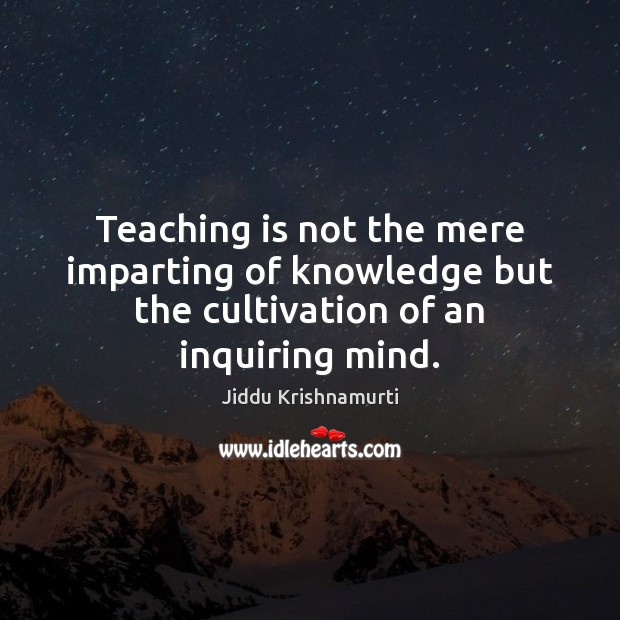 Teaching is not the mere imparting of knowledge but the cultivation of an inquiring mind. Teaching Quotes Image