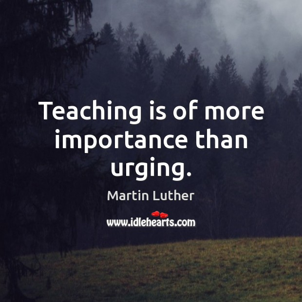 Teaching is of more importance than urging. Teaching Quotes Image