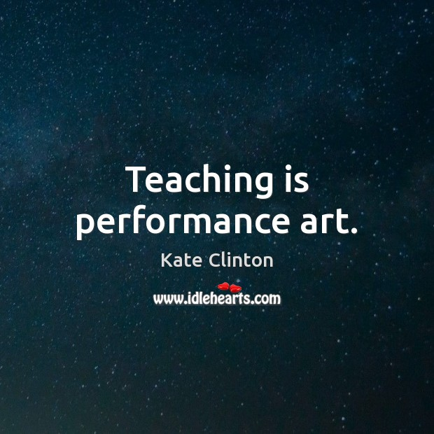 Teaching is performance art. Teaching Quotes Image