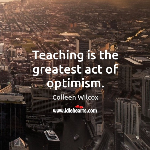 Image, Teaching is the greatest act of optimism.