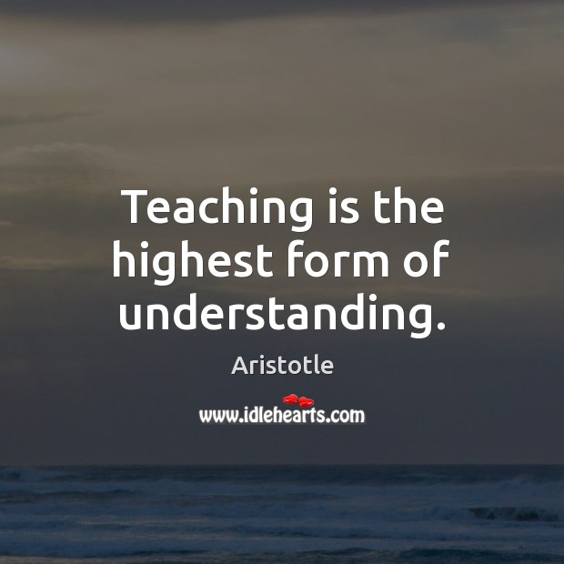 Image, Teaching is the highest form of understanding.