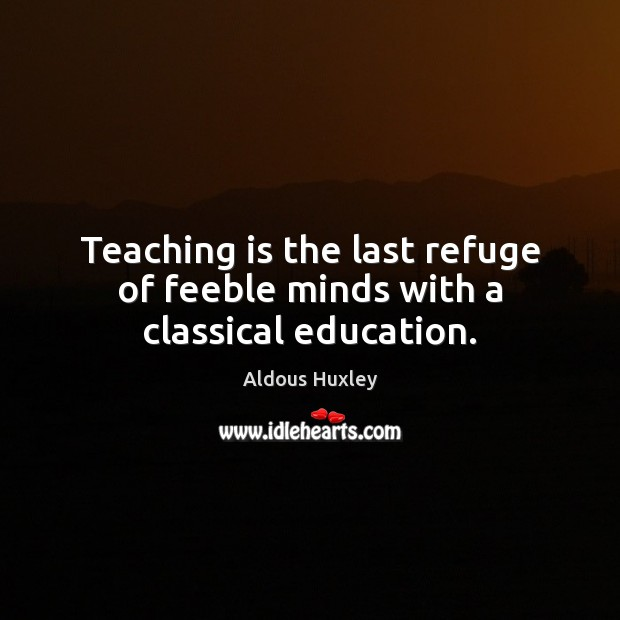 Teaching is the last refuge of feeble minds with a classical education. Teaching Quotes Image