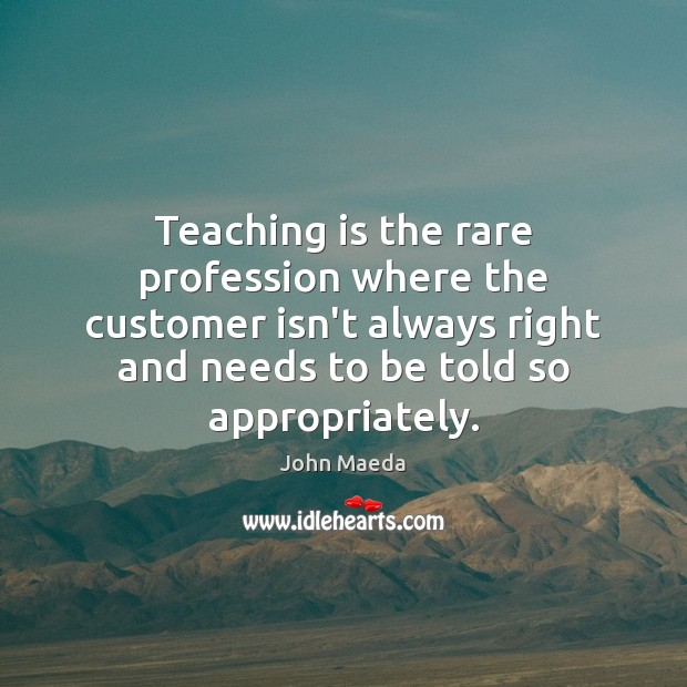 Teaching is the rare profession where the customer isn't always right and Teaching Quotes Image