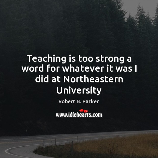 Teaching is too strong a word for whatever it was I did at Northeastern University Teaching Quotes Image