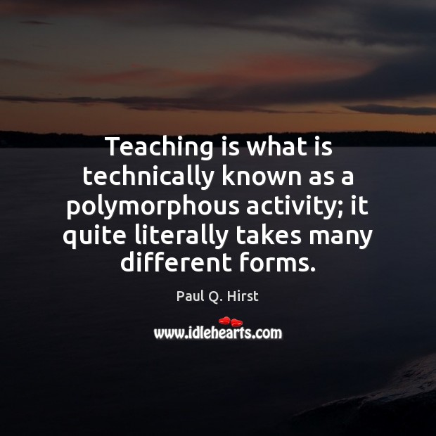 Teaching is what is technically known as a polymorphous activity; it quite Teaching Quotes Image