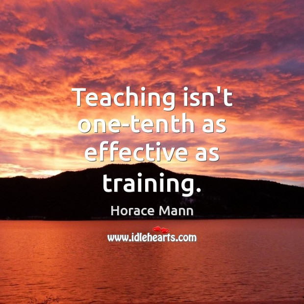 Teaching isn't one-tenth as effective as training. Image