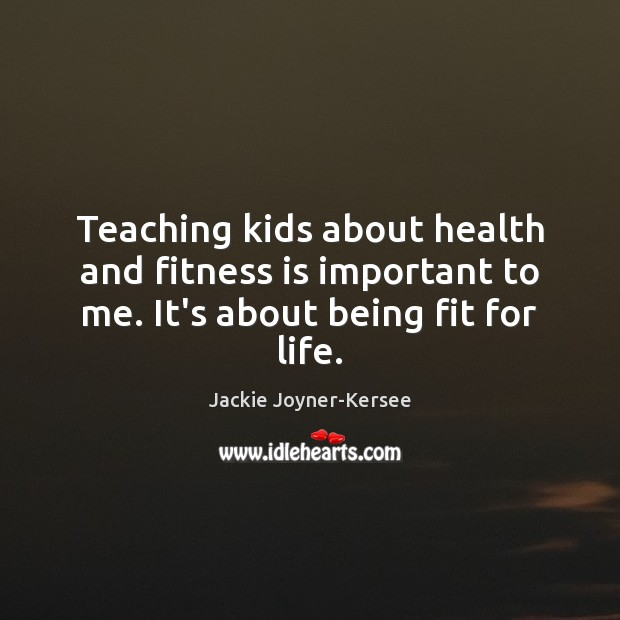 Teaching kids about health and fitness is important to me. It's about being fit for life. Image