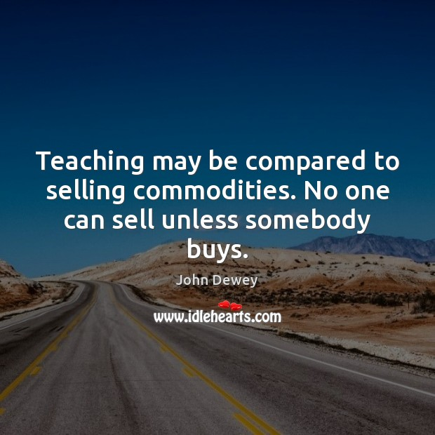 Teaching may be compared to selling commodities. No one can sell unless somebody buys. John Dewey Picture Quote