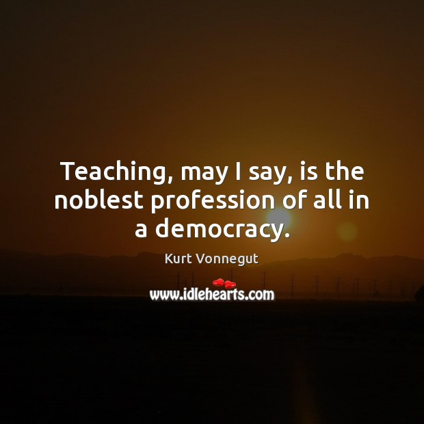 Teaching, may I say, is the noblest profession of all in a democracy. Image