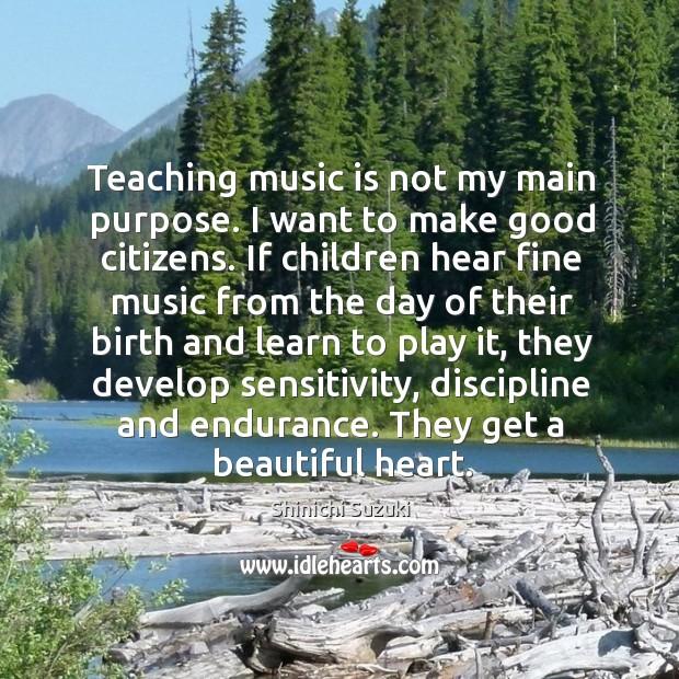 Teaching music is not my main purpose. I want to make good citizens. Shinichi Suzuki Picture Quote