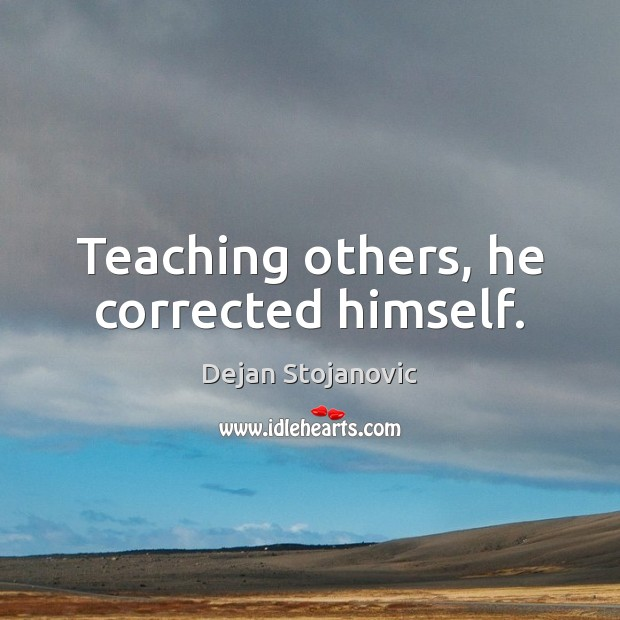 Teaching others, he corrected himself. Dejan Stojanovic Picture Quote