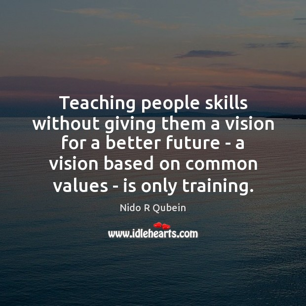 Teaching people skills without giving them a vision for a better future Nido R Qubein Picture Quote