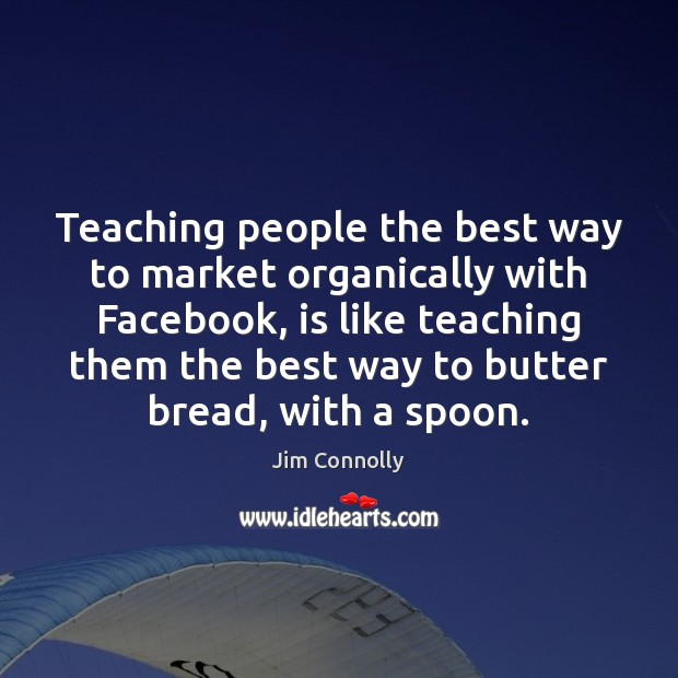 Teaching people the best way to market organically with Facebook, is like Image