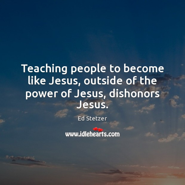 Teaching people to become like Jesus, outside of the power of Jesus, dishonors Jesus. Ed Stetzer Picture Quote