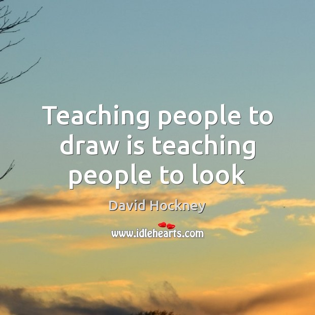Teaching people to draw is teaching people to look David Hockney Picture Quote