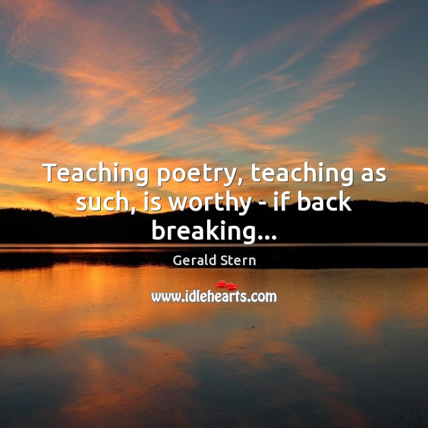 Teaching poetry, teaching as such, is worthy – if back breaking… Gerald Stern Picture Quote