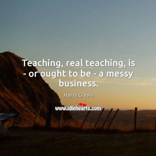 Teaching, real teaching, is – or ought to be – a messy business. Image