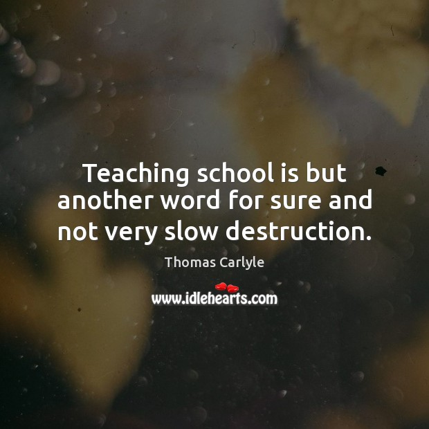 Teaching school is but another word for sure and not very slow destruction. School Quotes Image