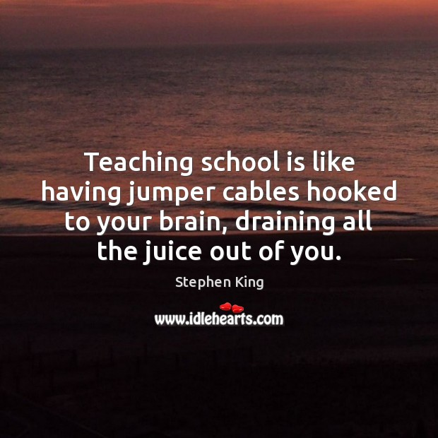 Teaching school is like having jumper cables hooked to your brain, draining School Quotes Image
