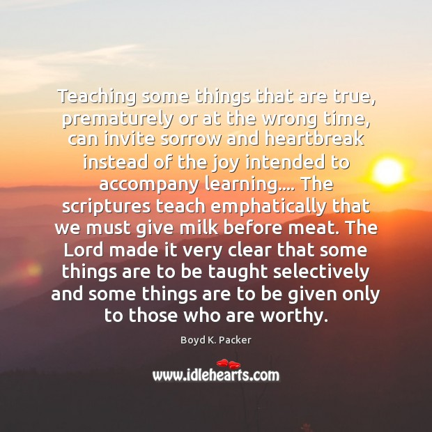 Teaching some things that are true, prematurely or at the wrong time, Boyd K. Packer Picture Quote