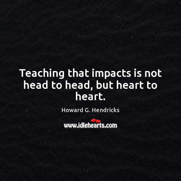 Teaching that impacts is not head to head, but heart to heart. Howard G. Hendricks Picture Quote