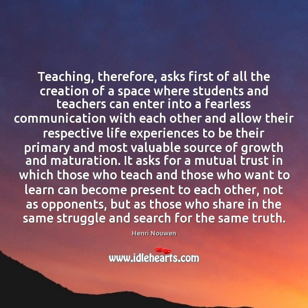 Teaching, therefore, asks first of all the creation of a space where Henri Nouwen Picture Quote