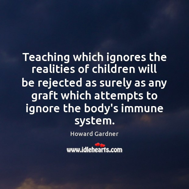 Teaching which ignores the realities of children will be rejected as surely Howard Gardner Picture Quote