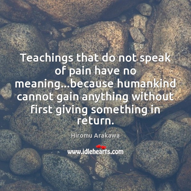 Teachings that do not speak of pain have no meaning…because humankind Hiromu Arakawa Picture Quote