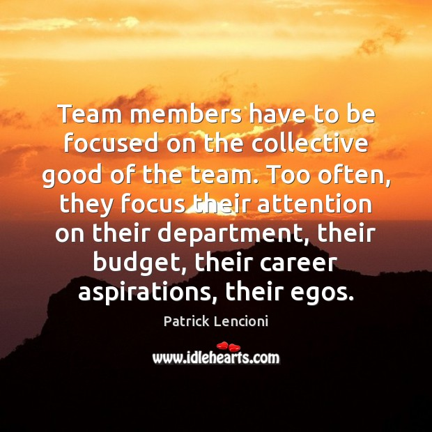 Team members have to be focused on the collective good of the Patrick Lencioni Picture Quote