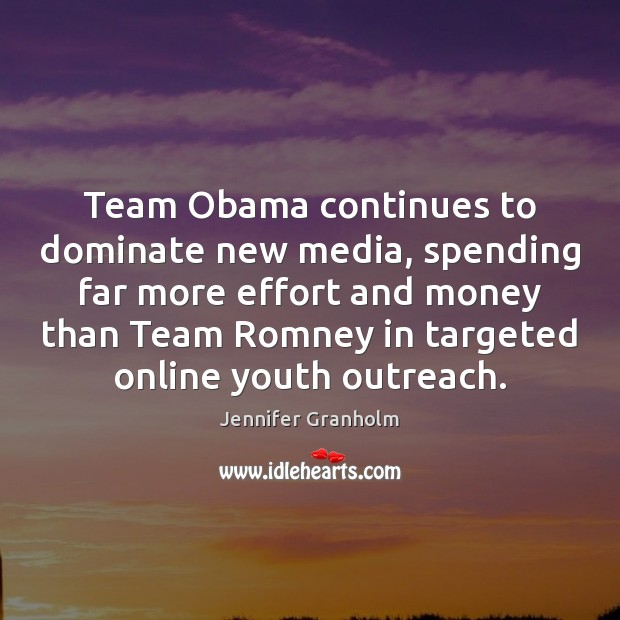 Team Obama continues to dominate new media, spending far more effort and Jennifer Granholm Picture Quote