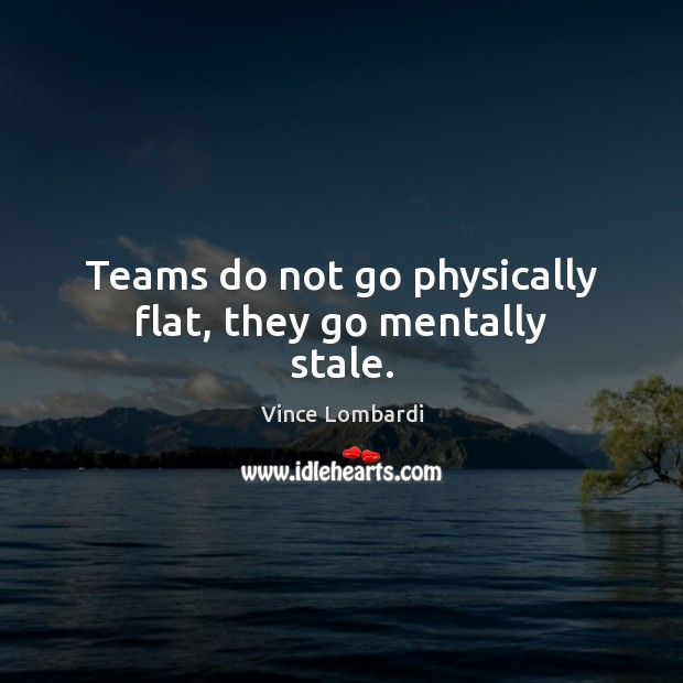 Teams do not go physically flat, they go mentally stale. Vince Lombardi Picture Quote