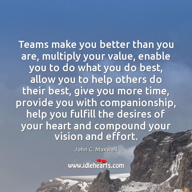 Teams make you better than you are, multiply your value, enable you John C. Maxwell Picture Quote